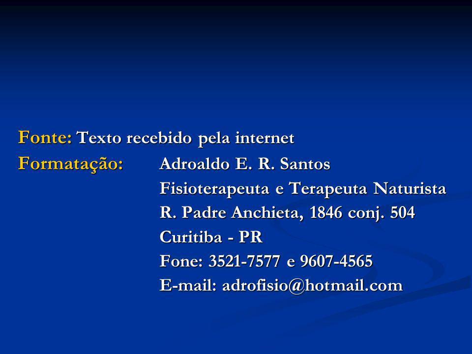Fonte: Texto recebido pela internet Formatação: Adroaldo E. R. Santos Fisioterapeuta e Terapeuta Naturista R. Padre Anchieta, 1846 conj. 504 Curitiba
