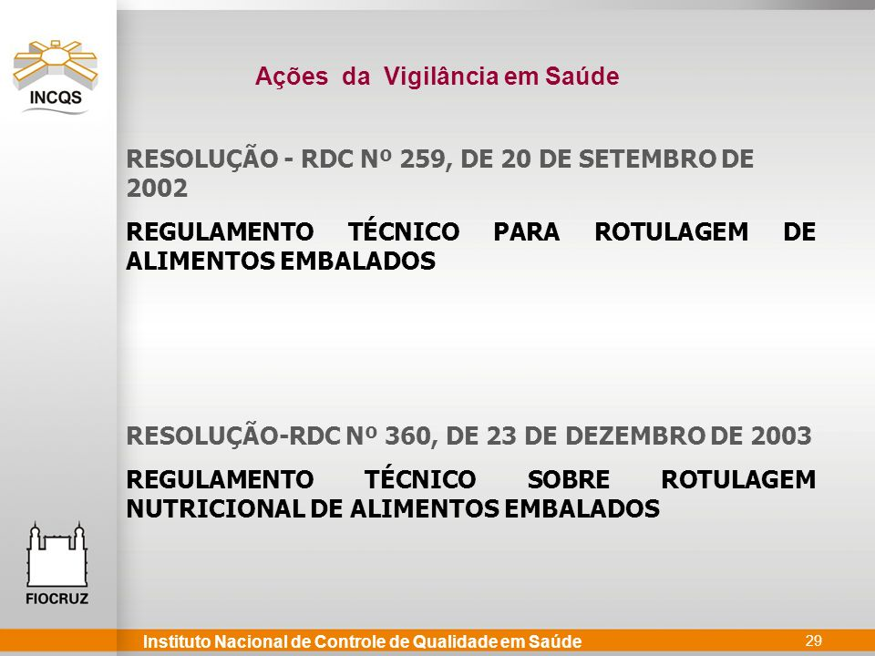 Instituto Nacional de Controle de Qualidade em Saúde 29 RESOLUÇÃO - RDC Nº 259, DE 20 DE SETEMBRO DE 2002 REGULAMENTO TÉCNICO PARA ROTULAGEM DE ALIMENTOS EMBALADOS RESOLUÇÃO-RDC Nº 360, DE 23 DE DEZEMBRO DE 2003 REGULAMENTO TÉCNICO SOBRE ROTULAGEM NUTRICIONAL DE ALIMENTOS EMBALADOS Ações da Vigilância em Saúde