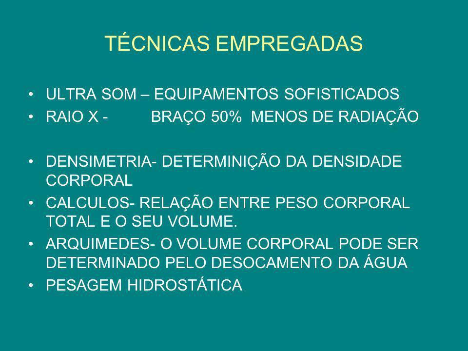 TÉCNICAS EMPREGADAS ULTRA SOM – EQUIPAMENTOS SOFISTICADOS RAIO X - BRAÇO 50% MENOS DE RADIAÇÃO DENSIMETRIA- DETERMINIÇÃO DA DENSIDADE CORPORAL CALCULO