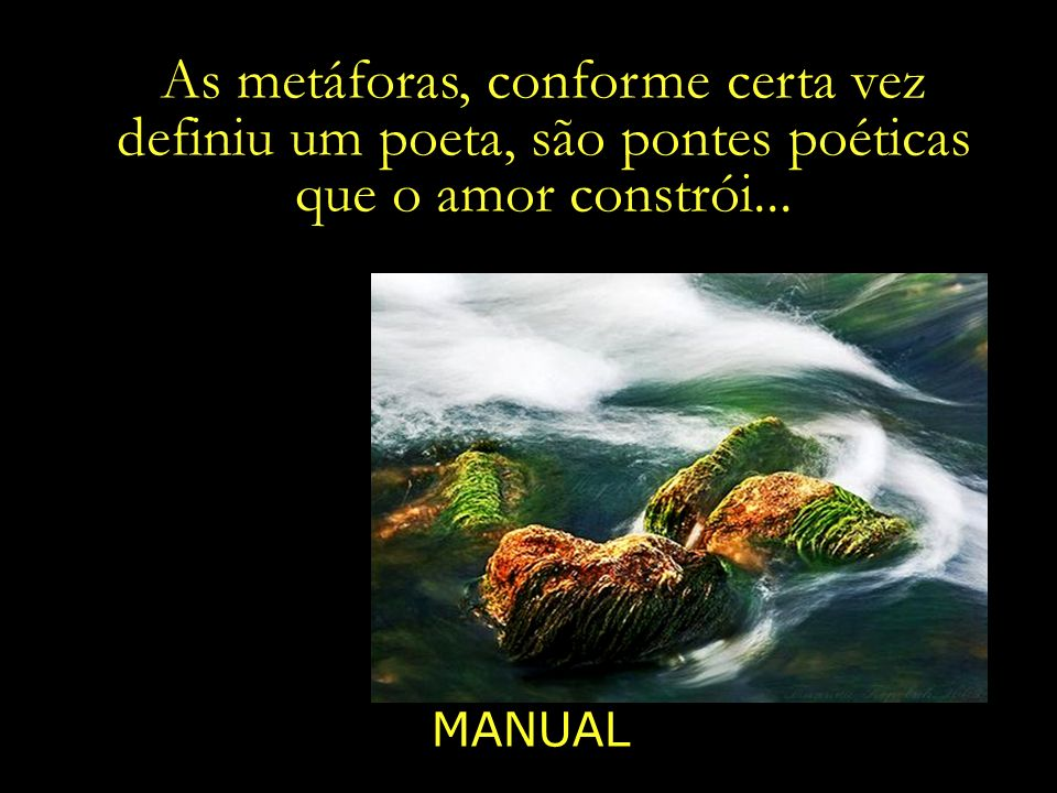 As metáforas, conforme certa vez definiu um poeta, são pontes poéticas que o amor constrói...
