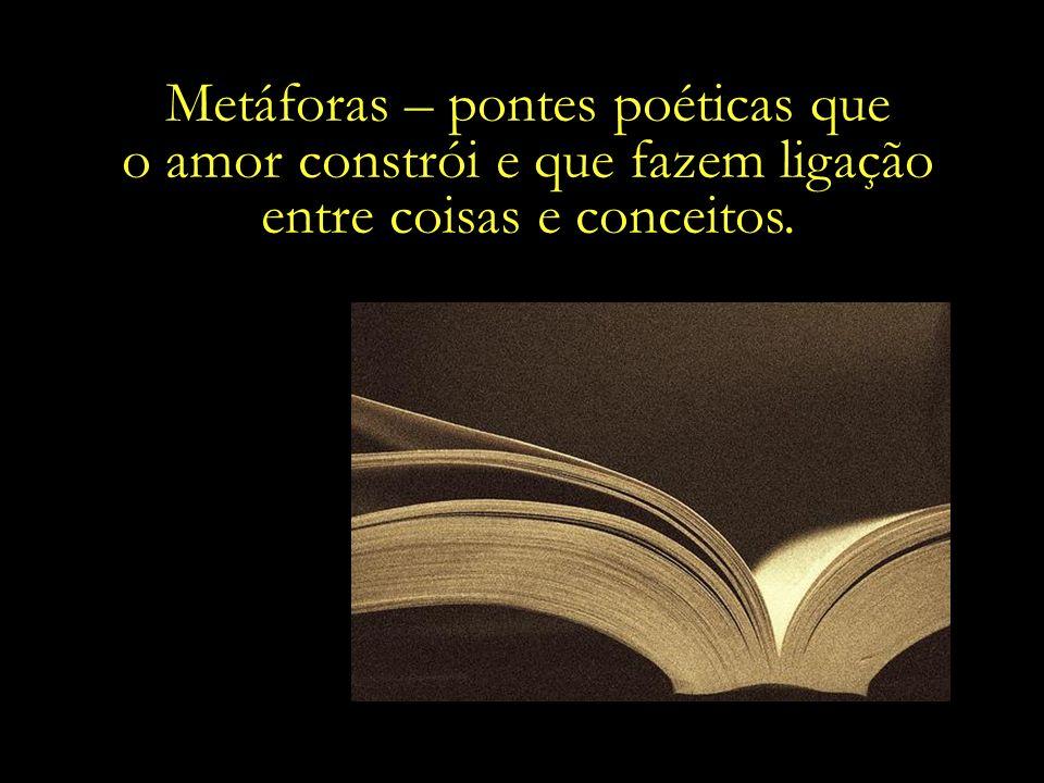 Metáforas – pontes poéticas que o amor constrói e que fazem ligação entre coisas e conceitos.