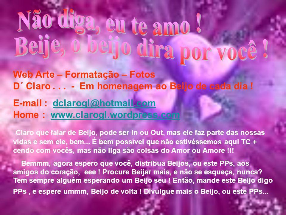 Web Arte – Formatação – Fotos D´ Claro... - Em homenagem ao Beijo de cada dia ! E-mail : dclarogl@hotmail.com Home : www.clarogl.wordpress.comdclarogl