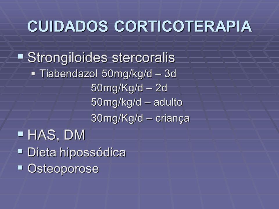 CUIDADOS CORTICOTERAPIA Strongiloides stercoralis Strongiloides stercoralis Tiabendazol 50mg/kg/d – 3d Tiabendazol 50mg/kg/d – 3d 50mg/Kg/d – 2d 50mg/Kg/d – 2d 50mg/kg/d – adulto 50mg/kg/d – adulto 30mg/Kg/d – criança 30mg/Kg/d – criança HAS, DM HAS, DM Dieta hipossódica Dieta hipossódica Osteoporose Osteoporose