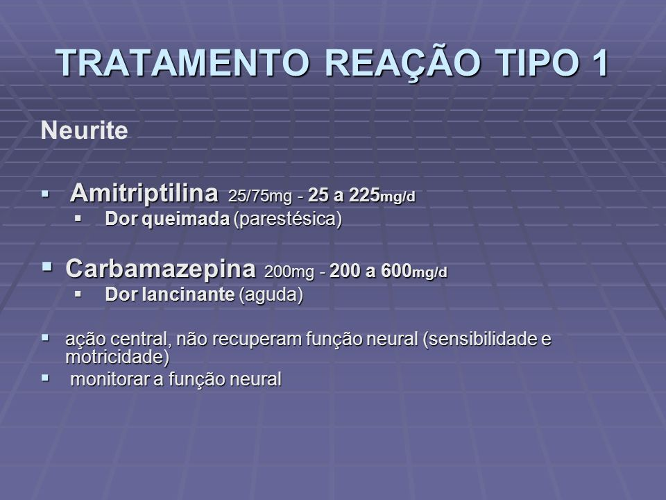 TRATAMENTO REAÇÃO TIPO 1 Neurite Amitriptilina 25/75mg - 25 a 225 mg/d Amitriptilina 25/75mg - 25 a 225 mg/d Dor queimada (parestésica) Dor queimada (parestésica) Carbamazepina 200mg - 200 a 600 mg/d Carbamazepina 200mg - 200 a 600 mg/d Dor lancinante (aguda) Dor lancinante (aguda) ação central, não recuperam função neural (sensibilidade e motricidade) ação central, não recuperam função neural (sensibilidade e motricidade) monitorar a função neural monitorar a função neural