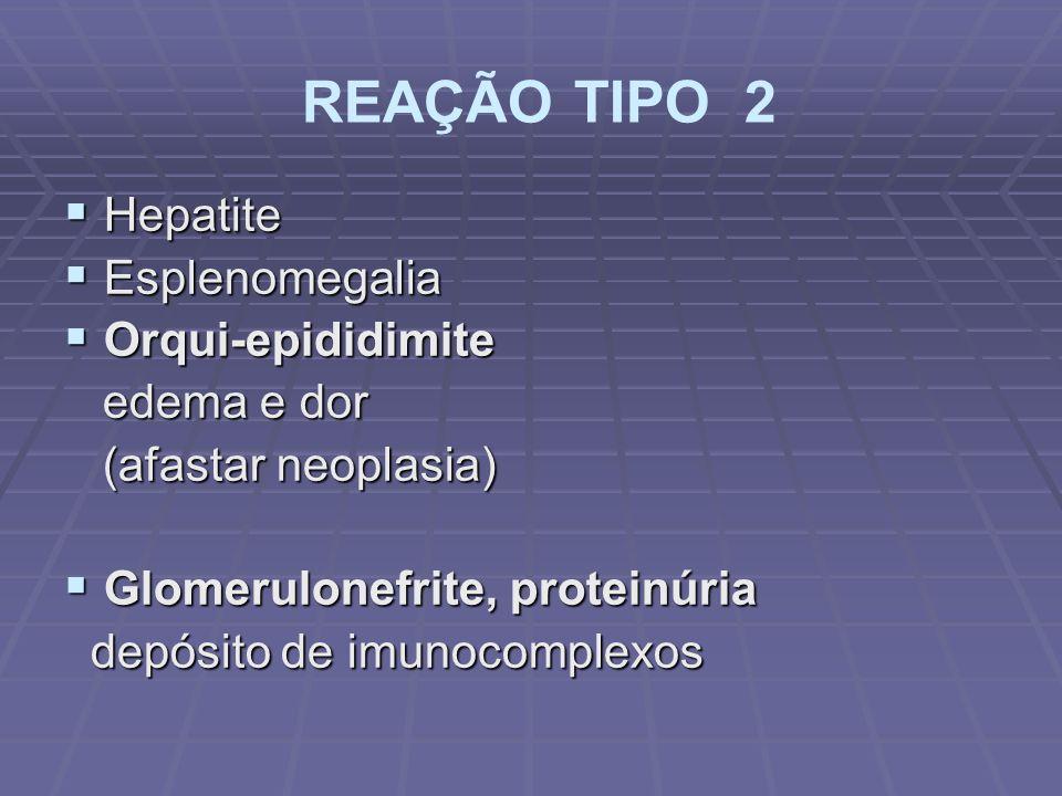 REAÇÃO TIPO 2 Hepatite Hepatite Esplenomegalia Esplenomegalia Orqui-epididimite Orqui-epididimite edema e dor edema e dor (afastar neoplasia) (afastar neoplasia) Glomerulonefrite, proteinúria Glomerulonefrite, proteinúria depósito de imunocomplexos depósito de imunocomplexos