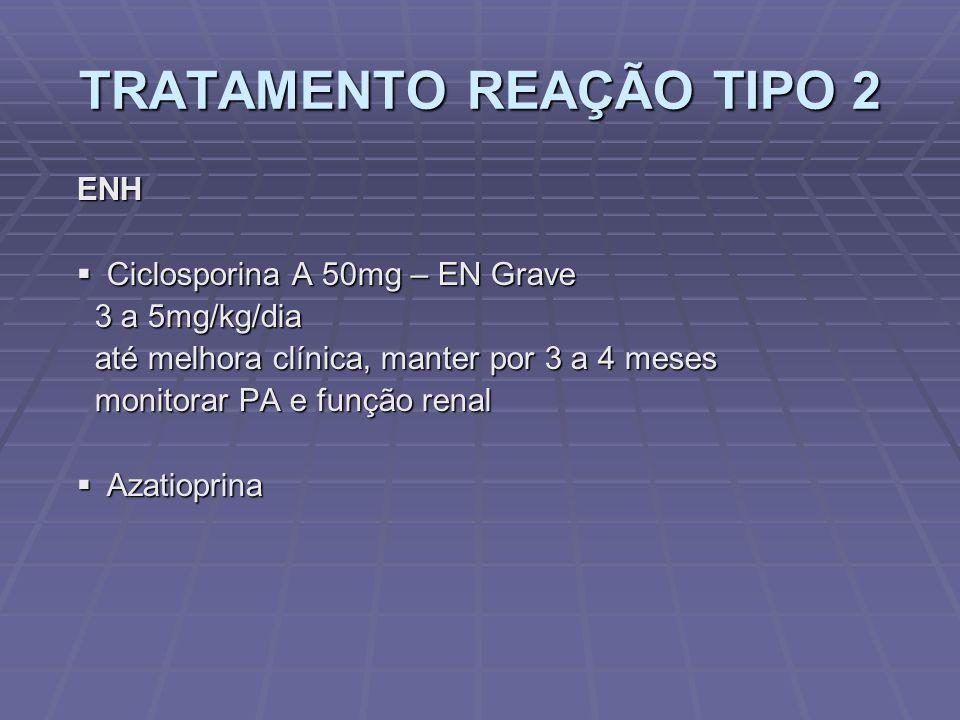 TRATAMENTO REAÇÃO TIPO 2 ENH Ciclosporina A 50mg – EN Grave Ciclosporina A 50mg – EN Grave 3 a 5mg/kg/dia 3 a 5mg/kg/dia até melhora clínica, manter por 3 a 4 meses até melhora clínica, manter por 3 a 4 meses monitorar PA e função renal monitorar PA e função renal Azatioprina Azatioprina