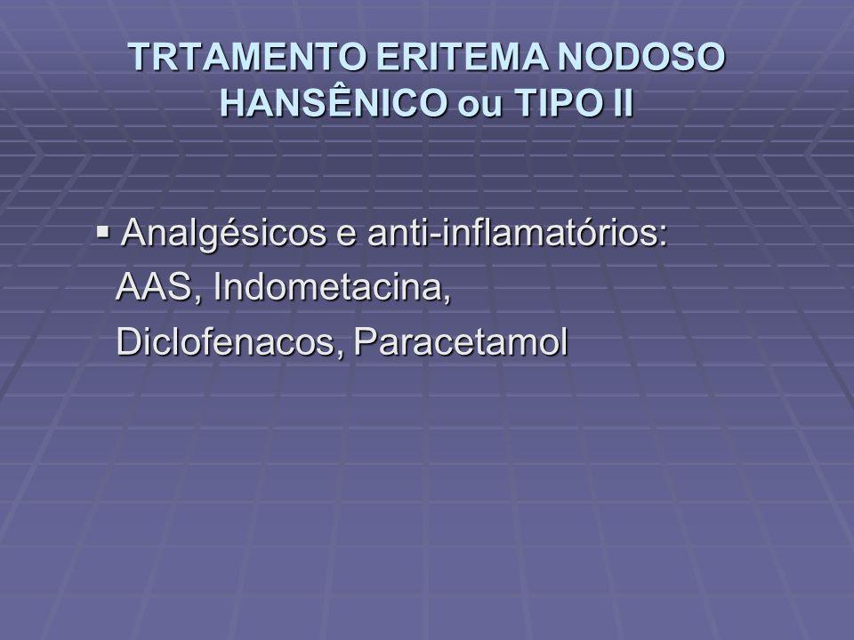 TRTAMENTO ERITEMA NODOSO HANSÊNICO ou TIPO II Analgésicos e anti-inflamatórios: Analgésicos e anti-inflamatórios: AAS, Indometacina, AAS, Indometacina, Diclofenacos, Paracetamol Diclofenacos, Paracetamol