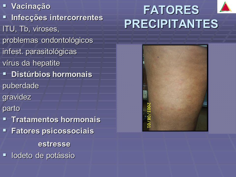 FATORES PRECIPITANTES Vacinação Vacinação Infecções intercorrentes Infecções intercorrentes ITU, Tb, viroses, problemas ondontológicos infest.