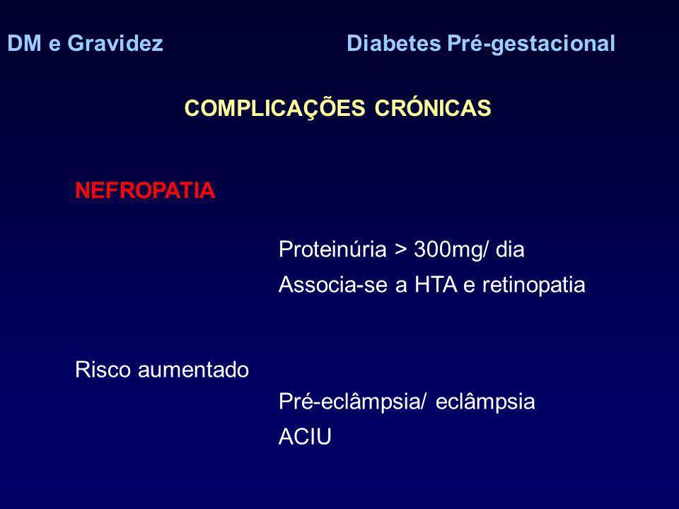 DM e GravidezDiabetes Pré-gestacional COMPLICAÇÕES CRÓNICAS NEFROPATIA Proteinúria > 300mg/ dia Associa-se a HTA e retinopatia Risco aumentado Pré-eclâmpsia/ eclâmpsia ACIU