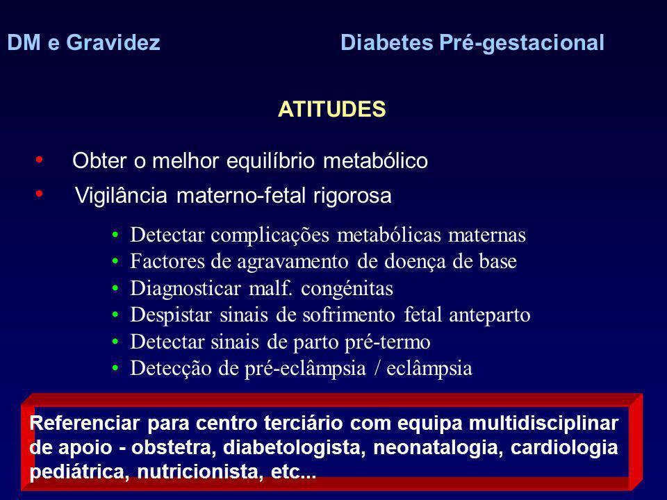 DM e GravidezDiabetes Pré-gestacional ATITUDES Obter o melhor equilíbrio metabólico Vigilância materno-fetal rigorosa Referenciar para centro terciário com equipa multidisciplinar de apoio - obstetra, diabetologista, neonatalogia, cardiologia pediátrica, nutricionista, etc...