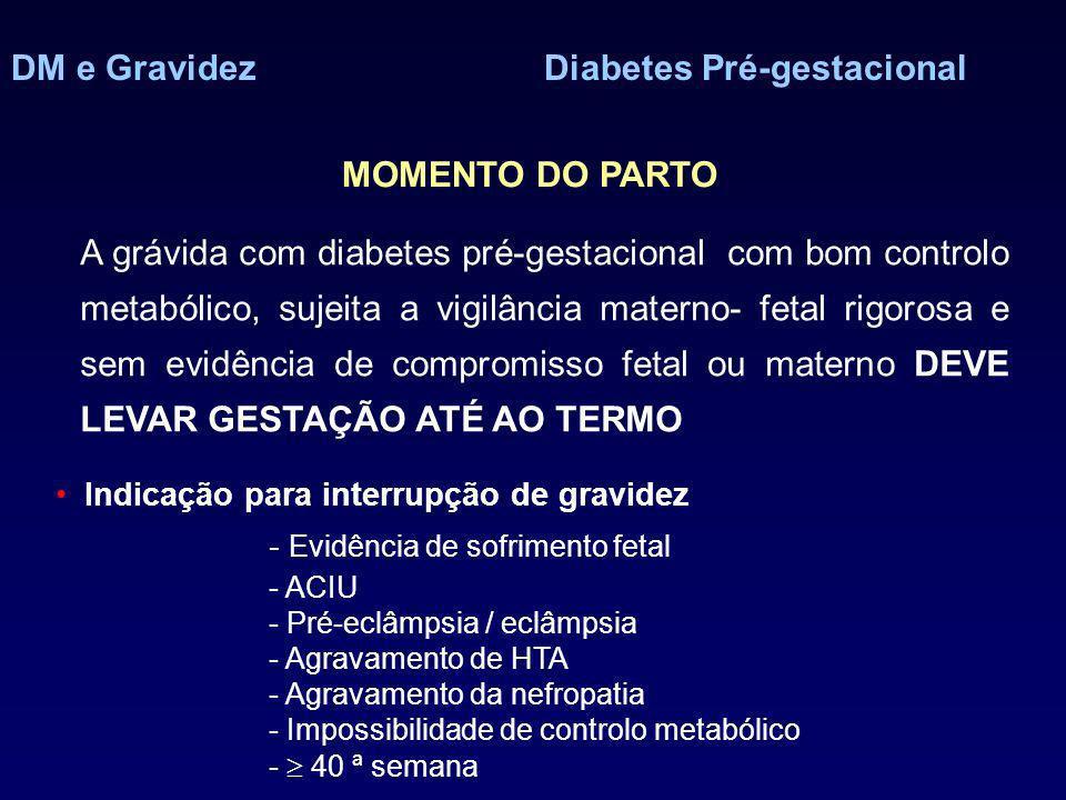 DM e GravidezDiabetes Pré-gestacional MOMENTO DO PARTO Indicação para interrupção de gravidez - Evidência de sofrimento fetal - ACIU - Pré-eclâmpsia / eclâmpsia - Agravamento de HTA - Agravamento da nefropatia - Impossibilidade de controlo metabólico - 40 ª semana A grávida com diabetes pré-gestacional com bom controlo metabólico, sujeita a vigilância materno- fetal rigorosa e sem evidência de compromisso fetal ou materno DEVE LEVAR GESTAÇÃO ATÉ AO TERMO