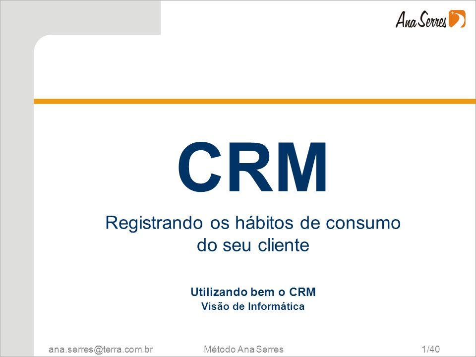 ana.serres@terra.com.br Método Ana Serres 1/40 CRM Registrando os hábitos de consumo do seu cliente Utilizando bem o CRM Visão de Informática CRM