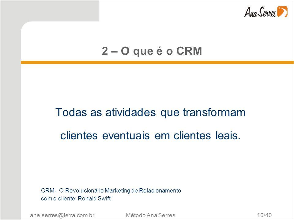 ana.serres@terra.com.br Método Ana Serres 10/40 2 – O que é o CRM Todas as atividades que transformam clientes eventuais em clientes leais. CRM - O Re