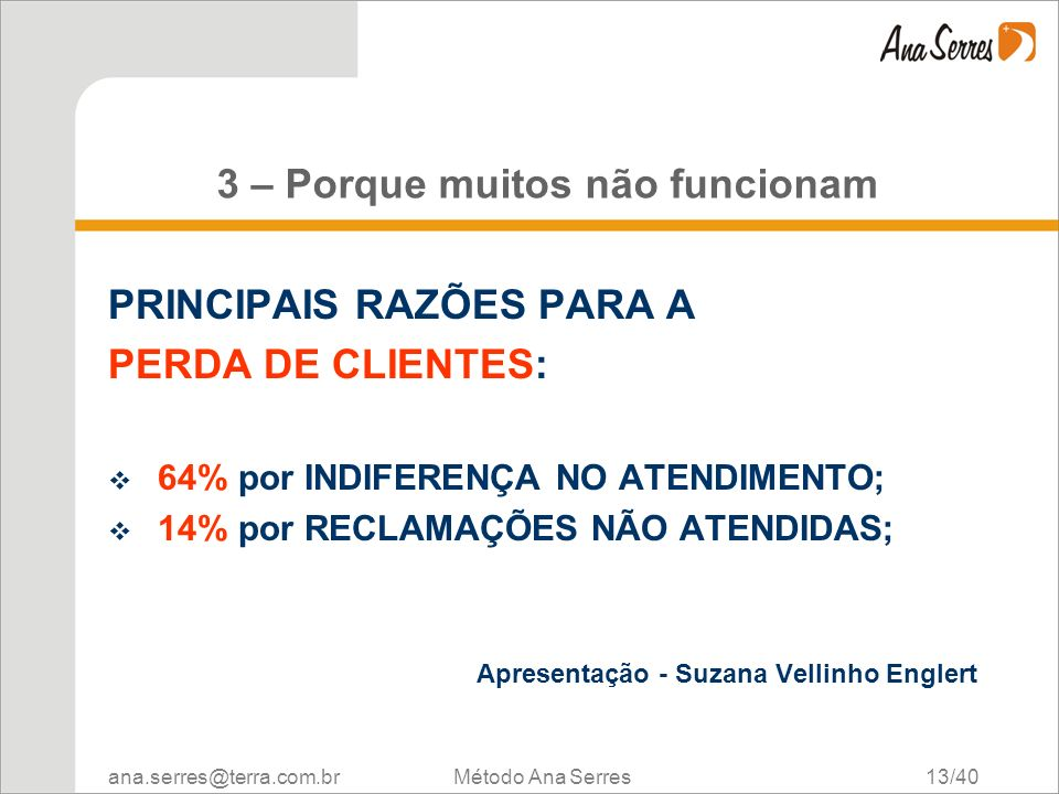 ana.serres@terra.com.br Método Ana Serres 13/40 3 – Porque muitos não funcionam PRINCIPAIS RAZÕES PARA A PERDA DE CLIENTES: 64% por INDIFERENÇA NO ATE