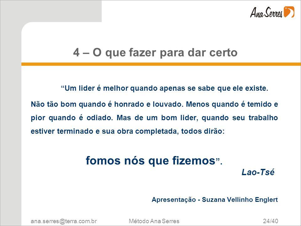 ana.serres@terra.com.br Método Ana Serres 24/40 4 – O que fazer para dar certo Um lider é melhor quando apenas se sabe que ele existe. Não tão bom qua