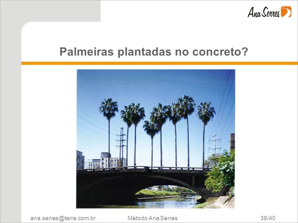 ana.serres@terra.com.br Método Ana Serres 38/40 Palmeiras plantadas no concreto?