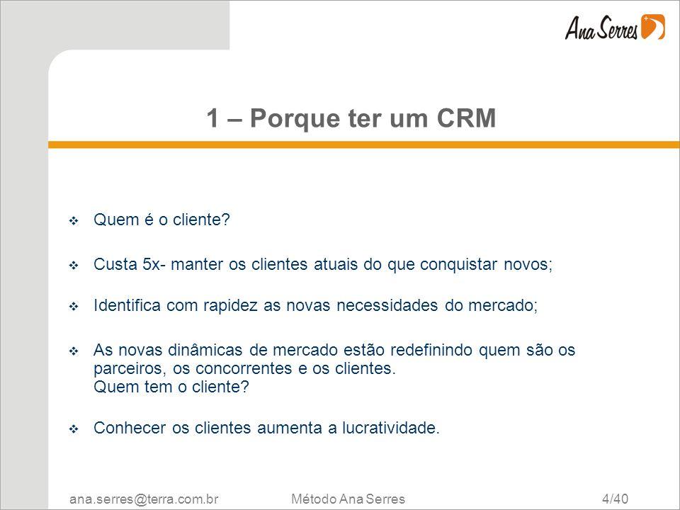 ana.serres@terra.com.br Método Ana Serres 4/40 1 – Porque ter um CRM Quem é o cliente? Custa 5x- manter os clientes atuais do que conquistar novos; Id