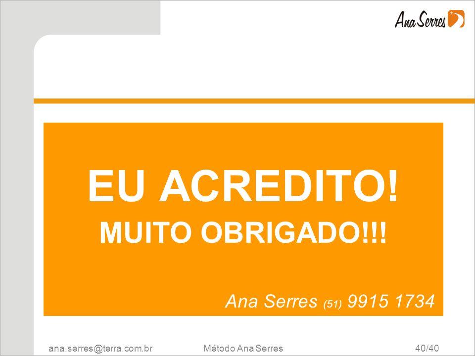 ana.serres@terra.com.br Método Ana Serres 40/40 EU ACREDITO! MUITO OBRIGADO!!! Ana Serres (51) 9915 1734