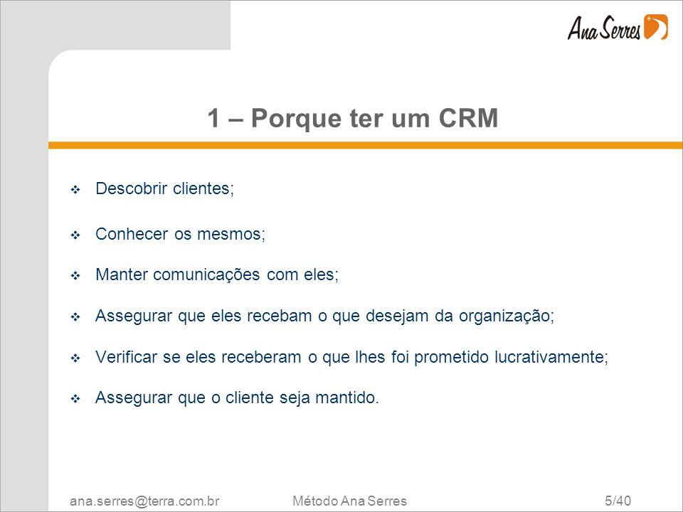 ana.serres@terra.com.br Método Ana Serres 5/40 1 – Porque ter um CRM Descobrir clientes; Conhecer os mesmos; Manter comunicações com eles; Assegurar q