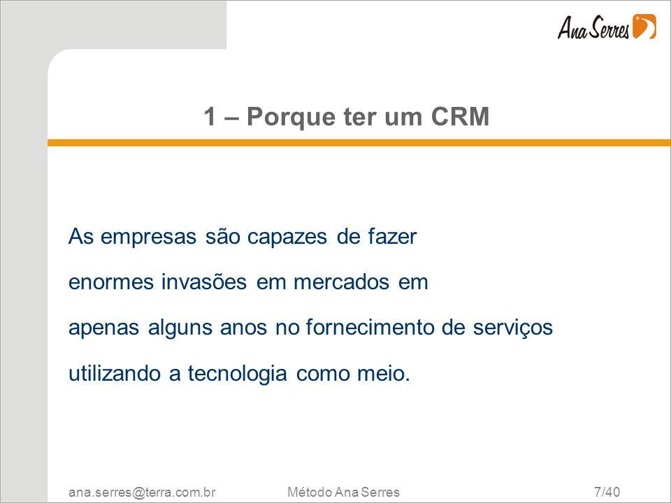 ana.serres@terra.com.br Método Ana Serres 7/40 1 – Porque ter um CRM As empresas são capazes de fazer enormes invasões em mercados em apenas alguns an