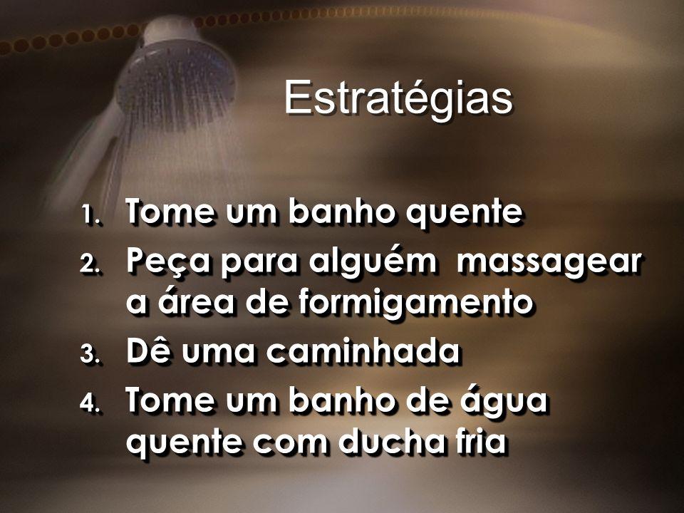 Estratégias 1. Tome um banho quente 2. Peça para alguém massagear a área de formigamento 3. Dê uma caminhada 4. Tome um banho de água quente com ducha