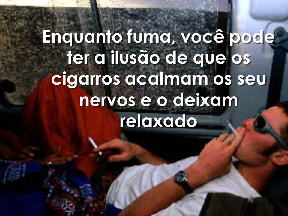 Enquanto fuma, você pode ter a ilusão de que os cigarros acalmam os seu nervos e o deixam relaxado