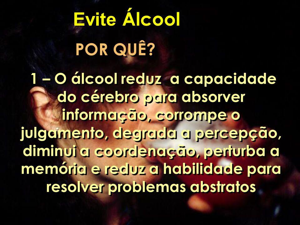 Evite Álcool POR QUÊ? 1 – O álcool reduz a capacidade do cérebro para absorver informação, corrompe o julgamento, degrada a percepção, diminui a coord