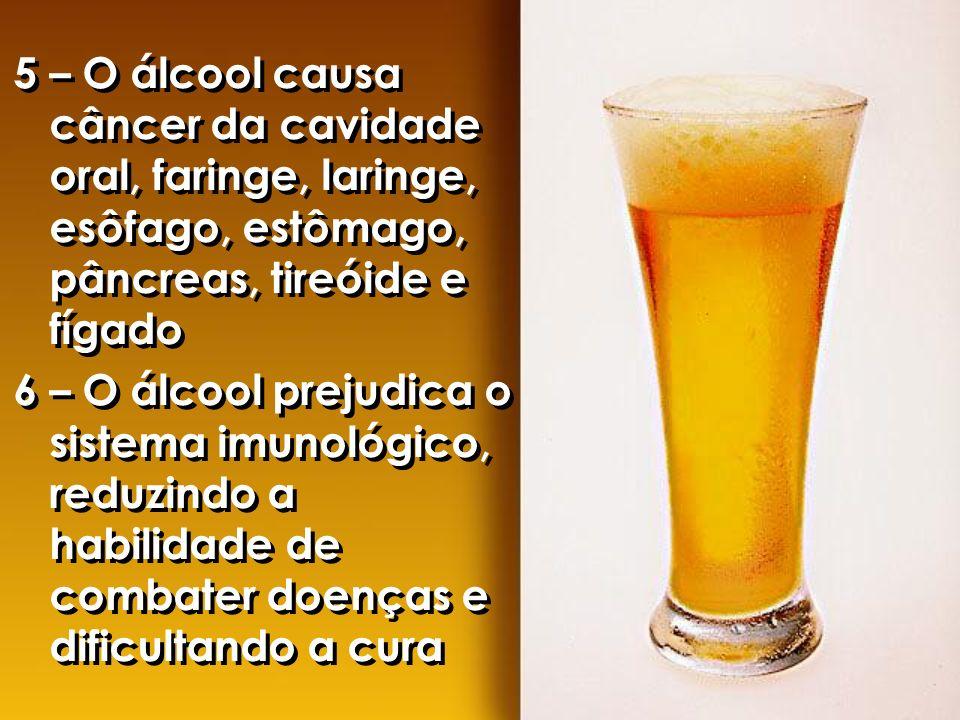5 – O álcool causa câncer da cavidade oral, faringe, laringe, esôfago, estômago, pâncreas, tireóide e fígado 6 – O álcool prejudica o sistema imunológ