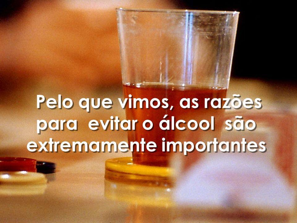 Pelo que vimos, as razões para evitar o álcool são extremamente importantes