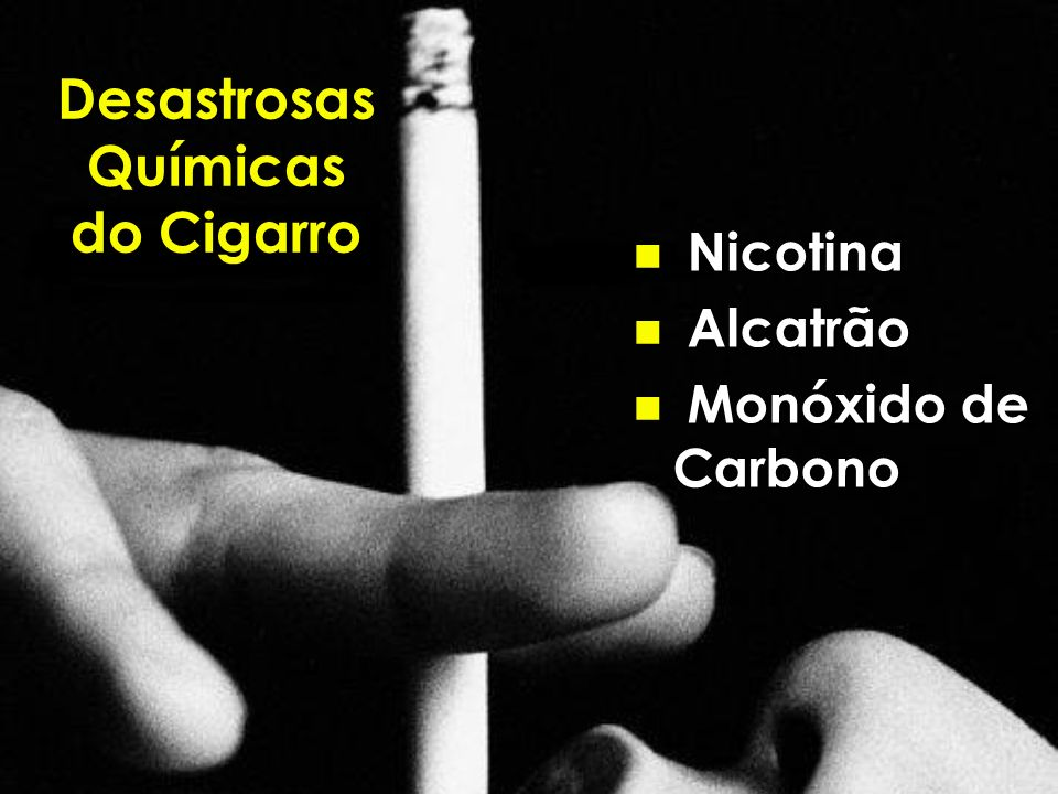 Desastrosas Químicas do Cigarro n Nicotina n Alcatrão n Monóxido de Carbono