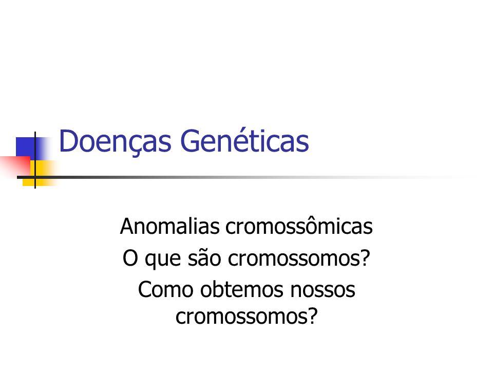Doenças Genéticas Anomalias cromossômicas O que são cromossomos? Como obtemos nossos cromossomos?