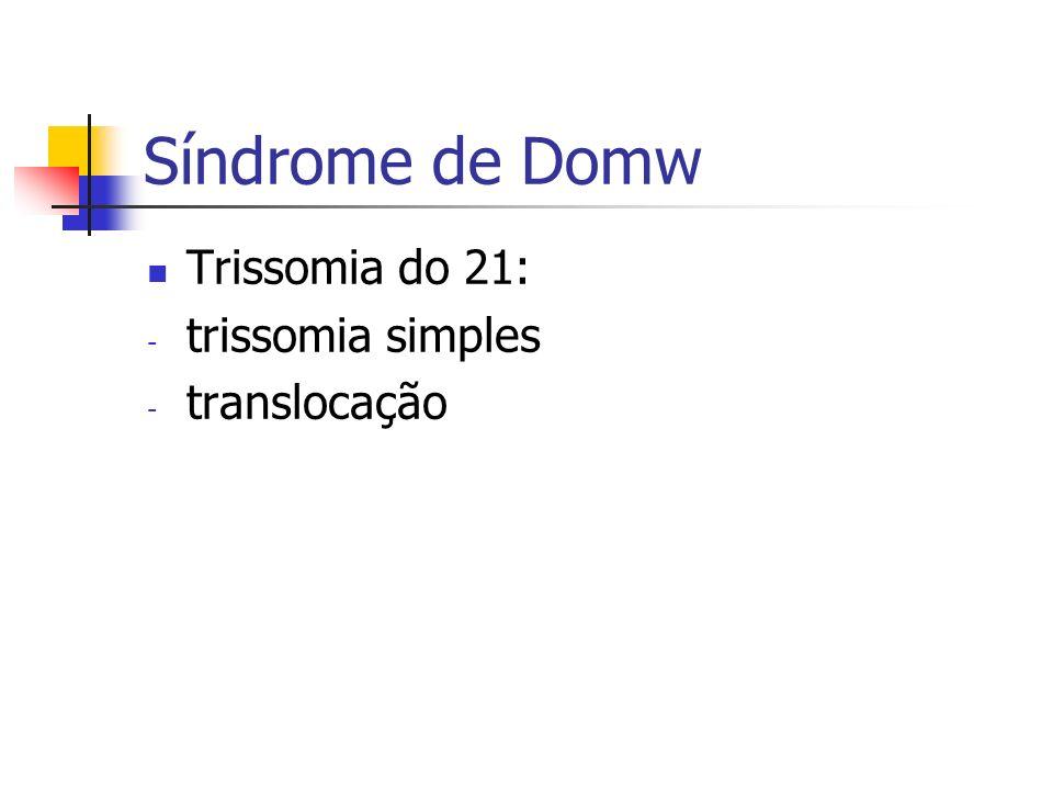 Trissomia do 21: - trissomia simples - translocação Síndrome de Domw