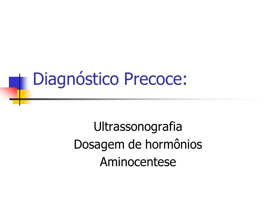 Diagnóstico Precoce: Ultrassonografia Dosagem de hormônios Aminocentese