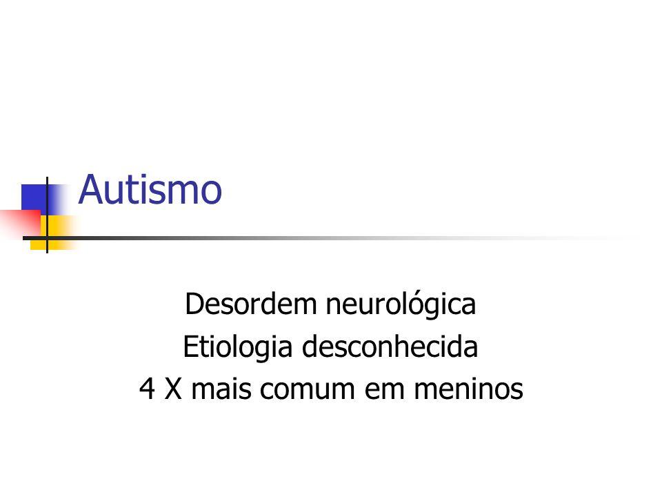 Autismo Desordem neurológica Etiologia desconhecida 4 X mais comum em meninos