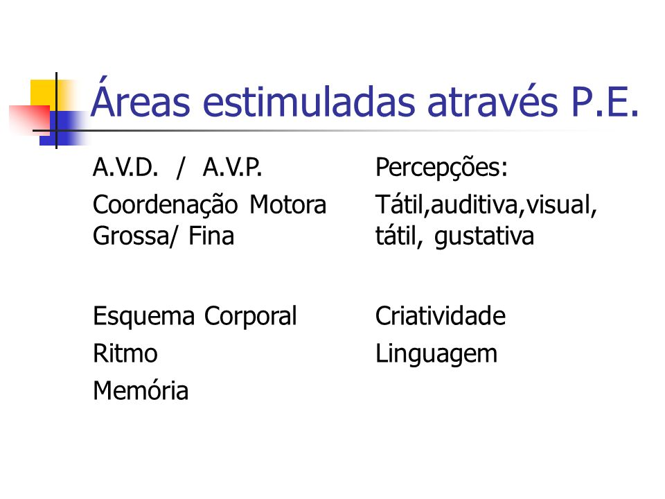 Áreas estimuladas através P.E. A.V.D. / A.V.P. Coordenação Motora Grossa/ Fina Percepções: Tátil,auditiva,visual, tátil, gustativa Esquema Corporal Ri