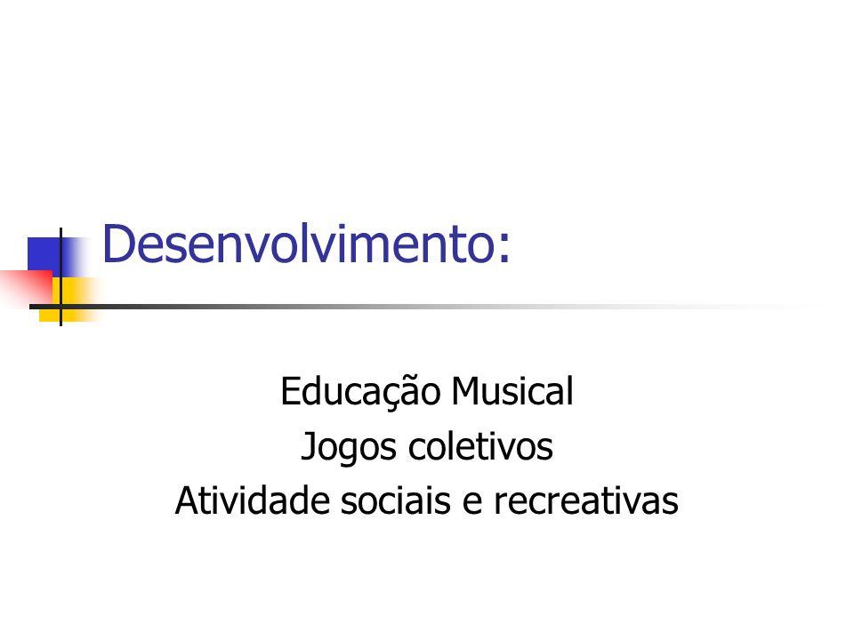 Desenvolvimento: Educação Musical Jogos coletivos Atividade sociais e recreativas