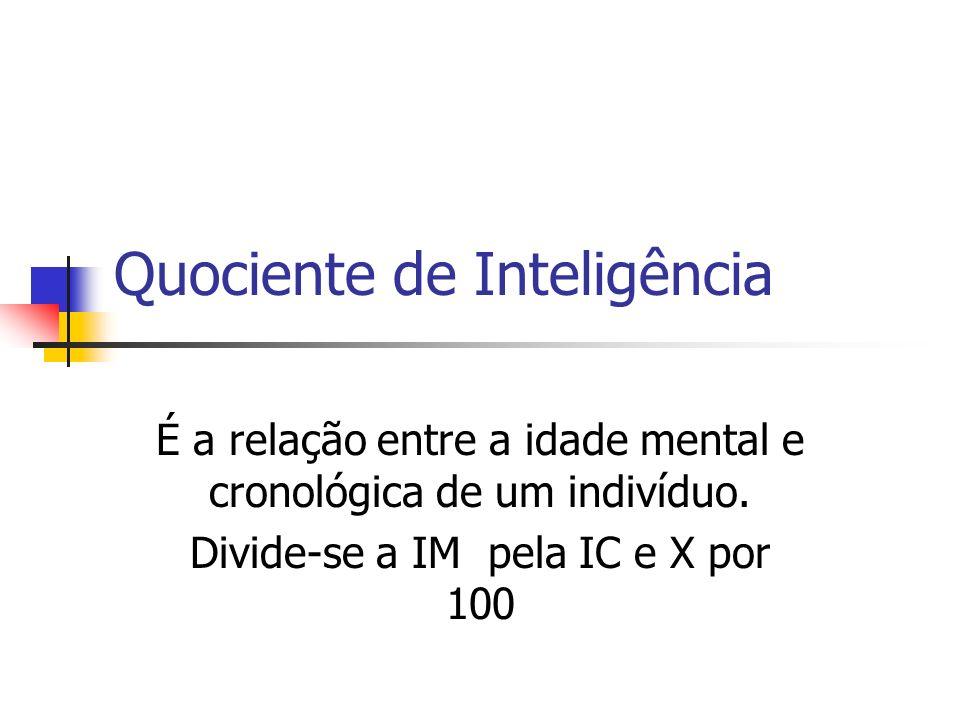 Quociente de Inteligência É a relação entre a idade mental e cronológica de um indivíduo. Divide-se a IM pela IC e X por 100