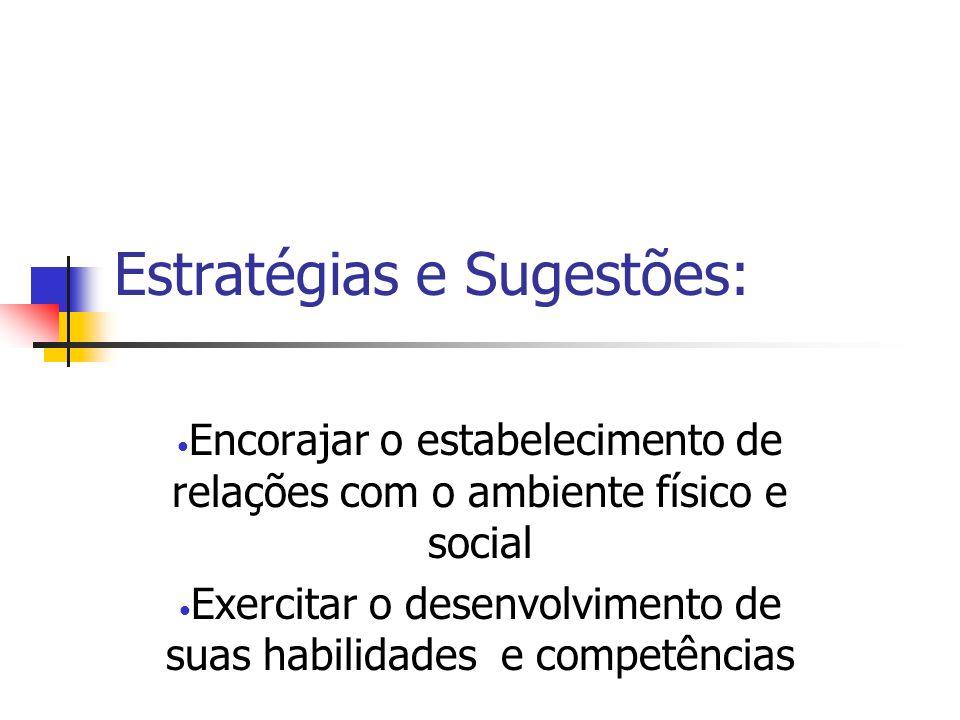 Estratégias e Sugestões: Encorajar o estabelecimento de relações com o ambiente físico e social Exercitar o desenvolvimento de suas habilidades e comp