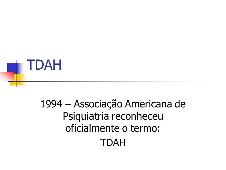 TDAH 1994 – Associação Americana de Psiquiatria reconheceu oficialmente o termo: TDAH