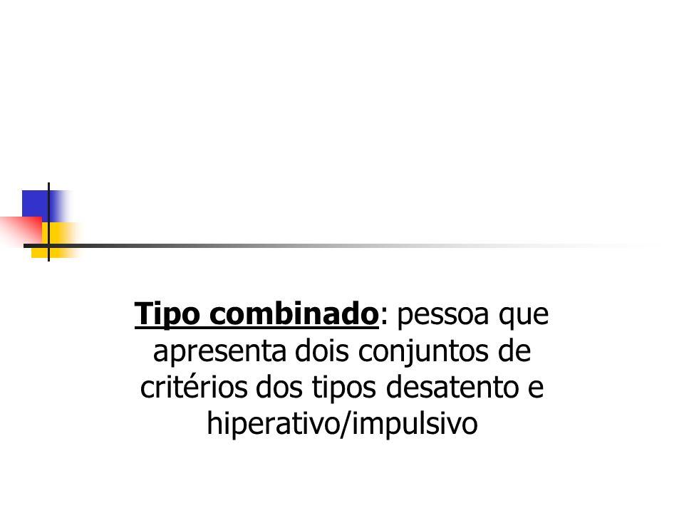 Tipo combinado: pessoa que apresenta dois conjuntos de critérios dos tipos desatento e hiperativo/impulsivo
