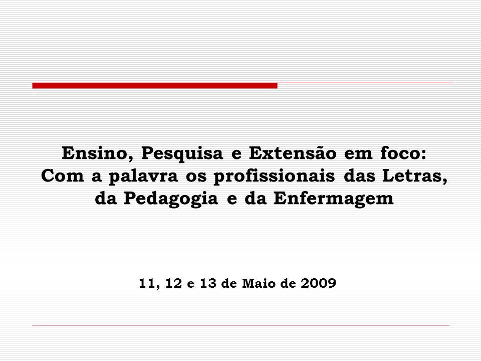 Ensino, Pesquisa e Extensão em foco: Com a palavra os profissionais das Letras, da Pedagogia e da Enfermagem 11, 12 e 13 de Maio de 2009
