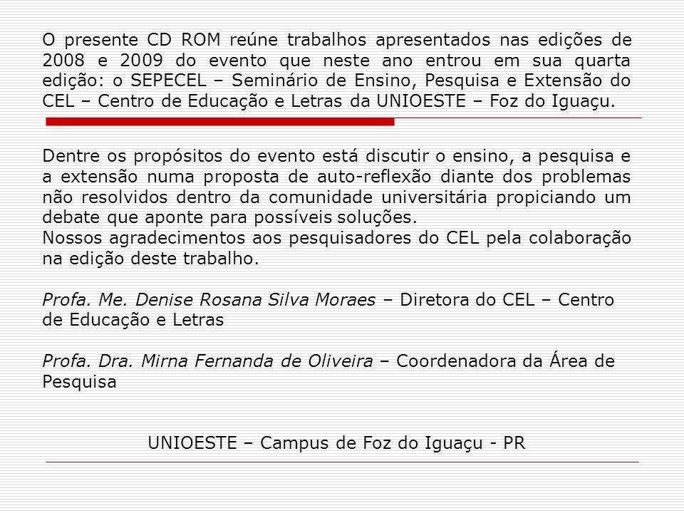 O presente CD ROM reúne trabalhos apresentados nas edições de 2008 e 2009 do evento que neste ano entrou em sua quarta edição: o SEPECEL – Seminário de Ensino, Pesquisa e Extensão do CEL – Centro de Educação e Letras da UNIOESTE – Foz do Iguaçu.