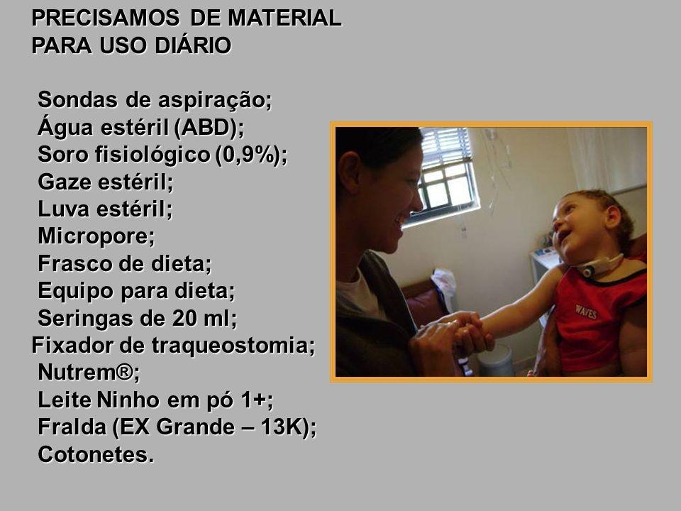 PRECISAMOS DE MATERIAL PARA USO DIÁRIO Sondas de aspiração; Água estéril (ABD); Soro fisiológico (0,9%); Gaze estéril; Luva estéril; Micropore; Frasco de dieta; Equipo para dieta; Seringas de 20 ml; Fixador de traqueostomia; Nutrem®; Leite Ninho em pó 1+; Fralda (EX Grande – 13K); Cotonetes.
