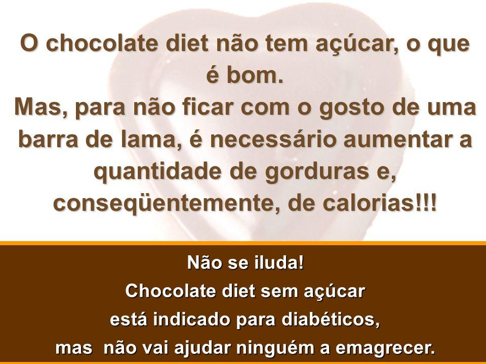 O chocolate diet não tem açúcar, o que é bom. Mas, para não ficar com o gosto de uma barra de lama, é necessário aumentar a quantidade de gorduras e,