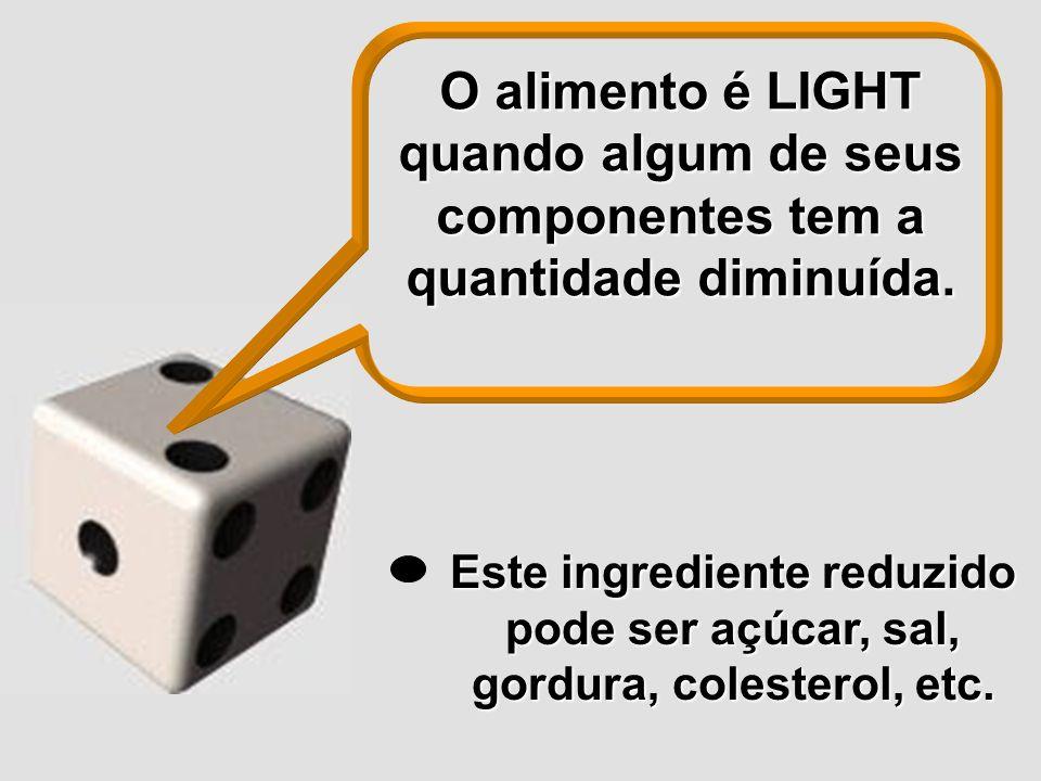O alimento é LIGHT quando algum de seus componentes tem a quantidade diminuída. Este ingrediente reduzido pode ser açúcar, sal, gordura, colesterol, e