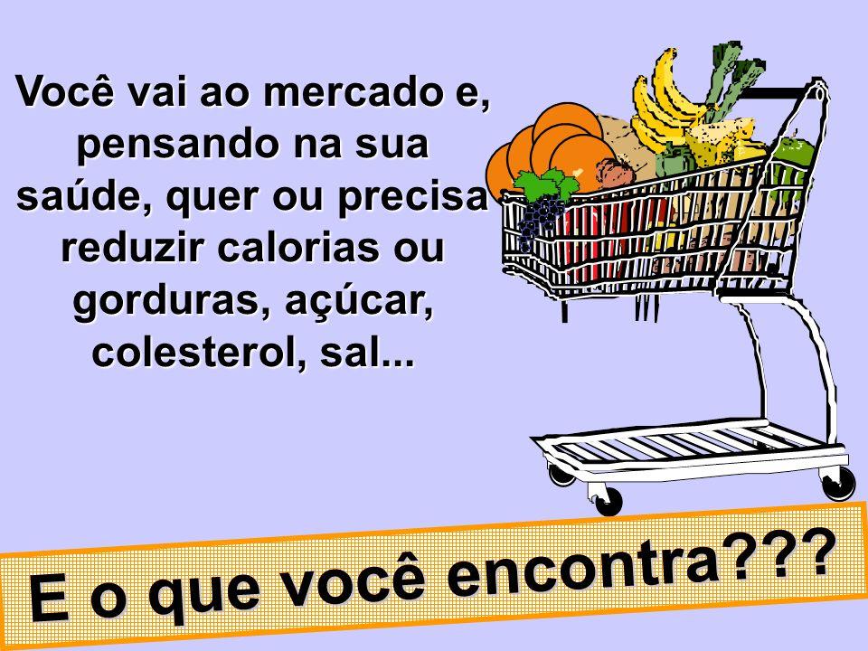 Você vai ao mercado e, pensando na sua saúde, quer ou precisa reduzir calorias ou gorduras, açúcar, colesterol, sal... E o que você encontra???