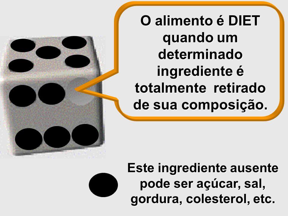 Este ingrediente ausente pode ser açúcar, sal, gordura, colesterol, etc. O alimento é DIET quando um determinado ingrediente é totalmente retirado de