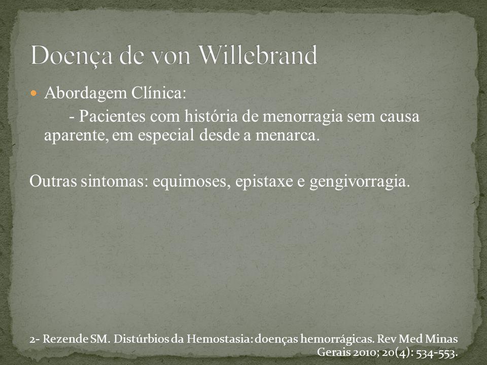 Abordagem Clínica: - Pacientes com história de menorragia sem causa aparente, em especial desde a menarca. Outras sintomas: equimoses, epistaxe e geng