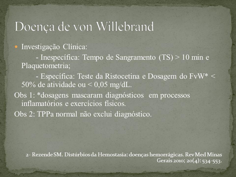 Investigação Clínica: - Inespecífica: Tempo de Sangramento (TS) > 10 min e Plaquetometria; - Específica: Teste da Ristocetina e Dosagem do FvW* < 50%