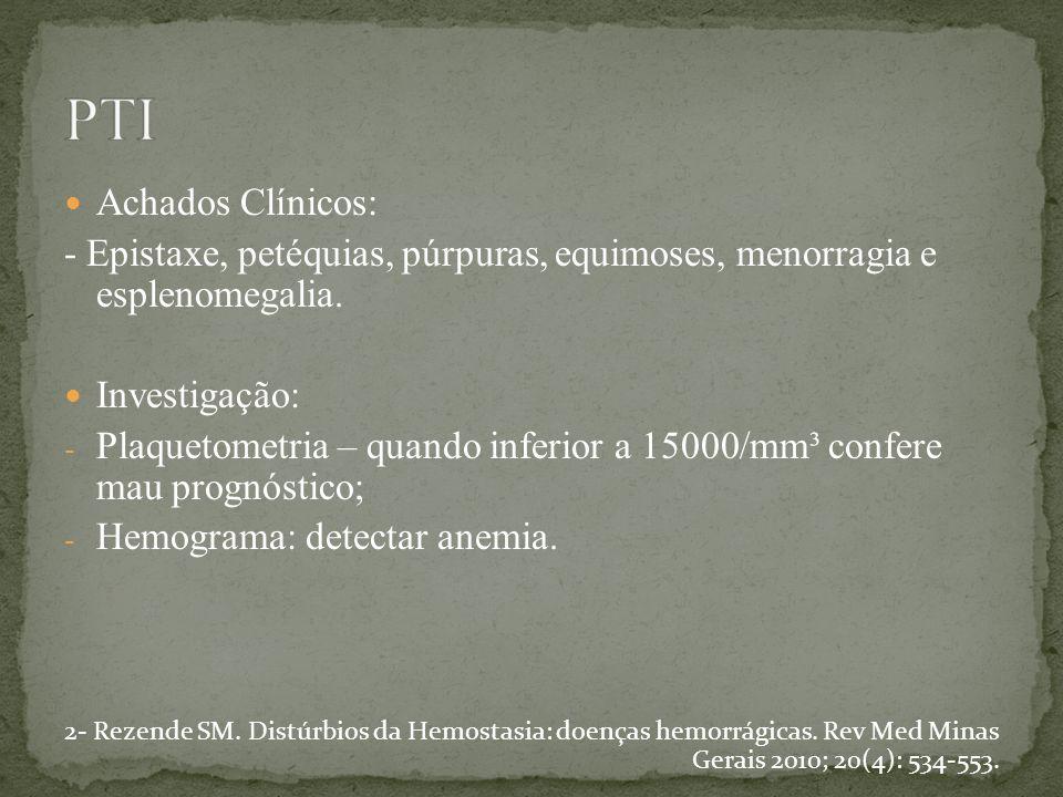 Achados Clínicos: - Epistaxe, petéquias, púrpuras, equimoses, menorragia e esplenomegalia. Investigação: - Plaquetometria – quando inferior a 15000/mm
